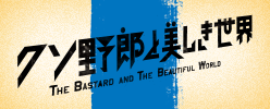 クソ野郎と美しき世界 THE BASTARD AND THE BEAUTIFUL WORLD